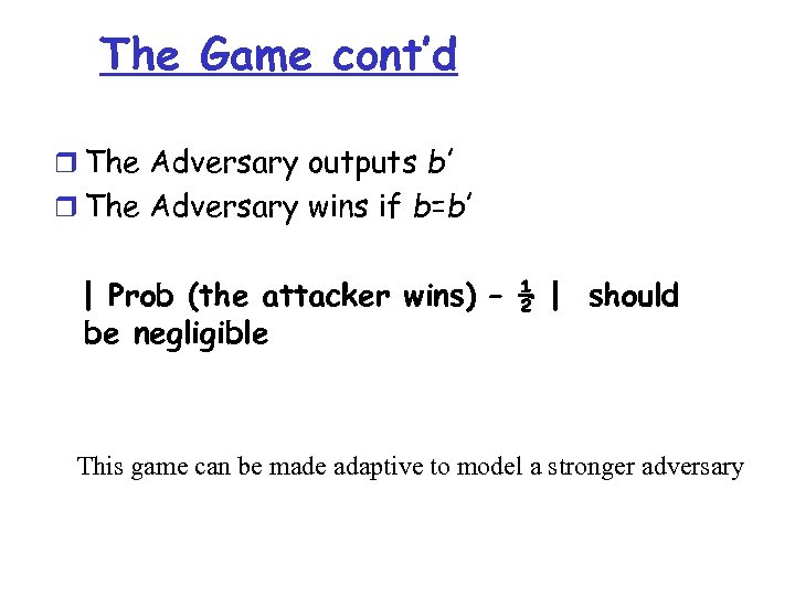 The Game cont'd r The Adversary outputs b' r The Adversary wins if b=b'