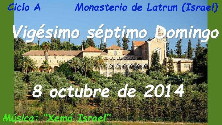 Ciclo A Monasterio de Latrun (Israel) Vigésimo séptimo Domingo 8 octubre de 2014 Música: