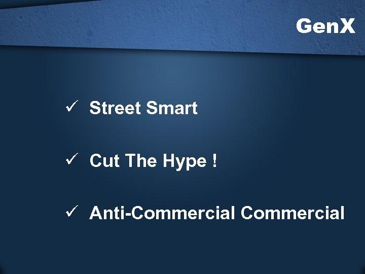 Gen. X ü Street Smart ü Cut The Hype ! ü Anti-Commercial