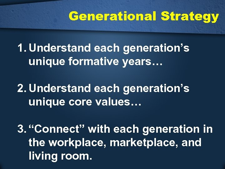 Generational Strategy 1. Understand each generation's unique formative years… 2. Understand each generation's unique
