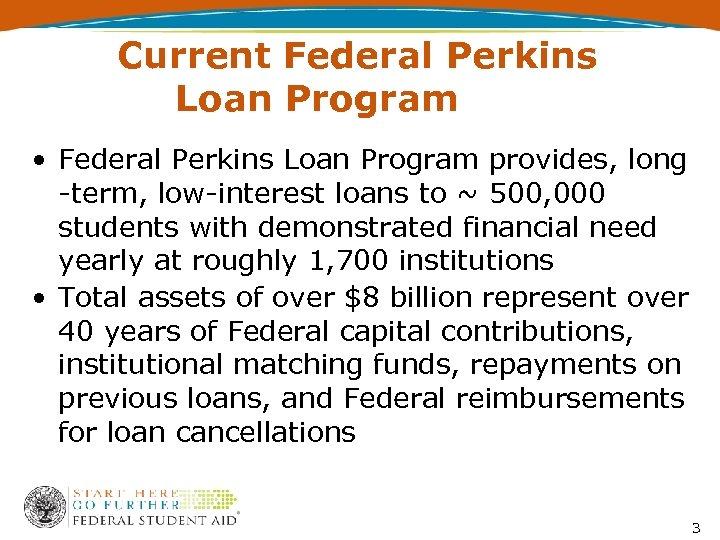 Current Federal Perkins Loan Program • Federal Perkins Loan Program provides, long -term, low-interest