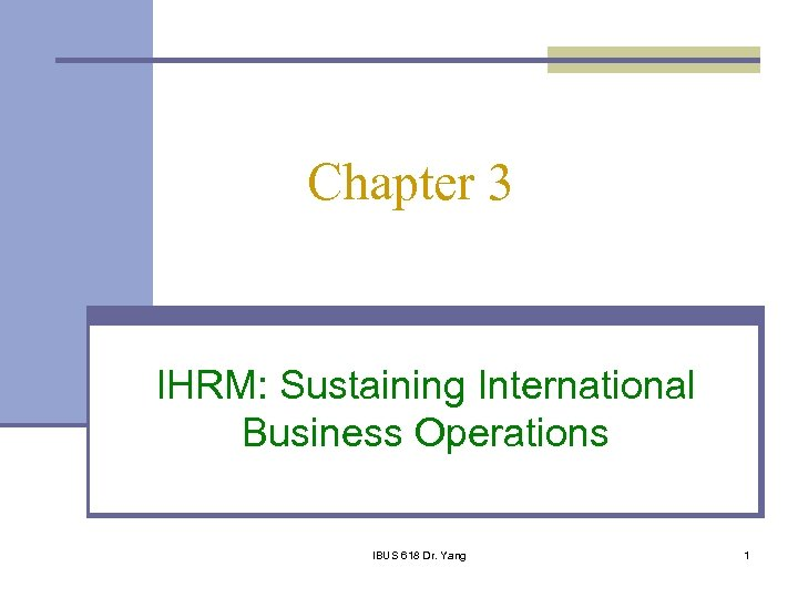 Chapter 3 IHRM: Sustaining International Business Operations IBUS 618 Dr. Yang 1