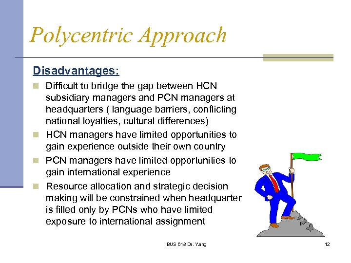 Polycentric Approach Disadvantages: n Difficult to bridge the gap between HCN subsidiary managers and
