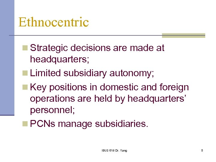 Ethnocentric n Strategic decisions are made at headquarters; n Limited subsidiary autonomy; n Key