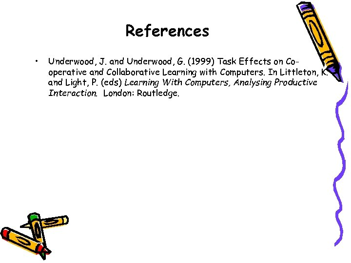 References • Underwood, J. and Underwood, G. (1999) Task Effects on Cooperative and Collaborative