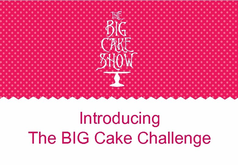 Introducing The BIG Cake Challenge