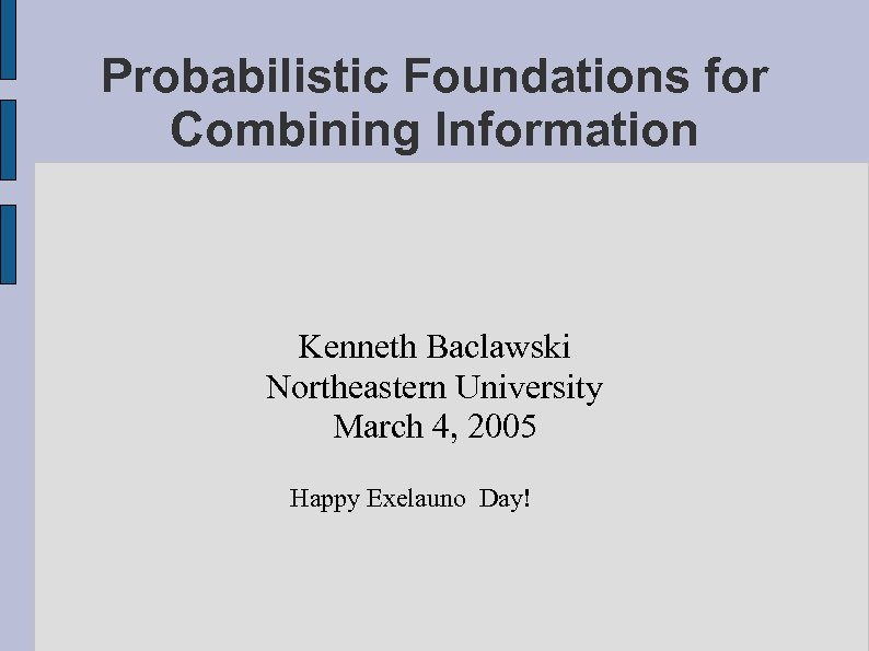 Probabilistic Foundations for Combining Information Kenneth Baclawski Northeastern University March 4, 2005 Happy Exelauno