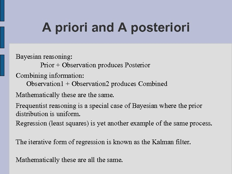 A priori and A posteriori Bayesian reasoning: Prior + Observation produces Posterior Combining information: