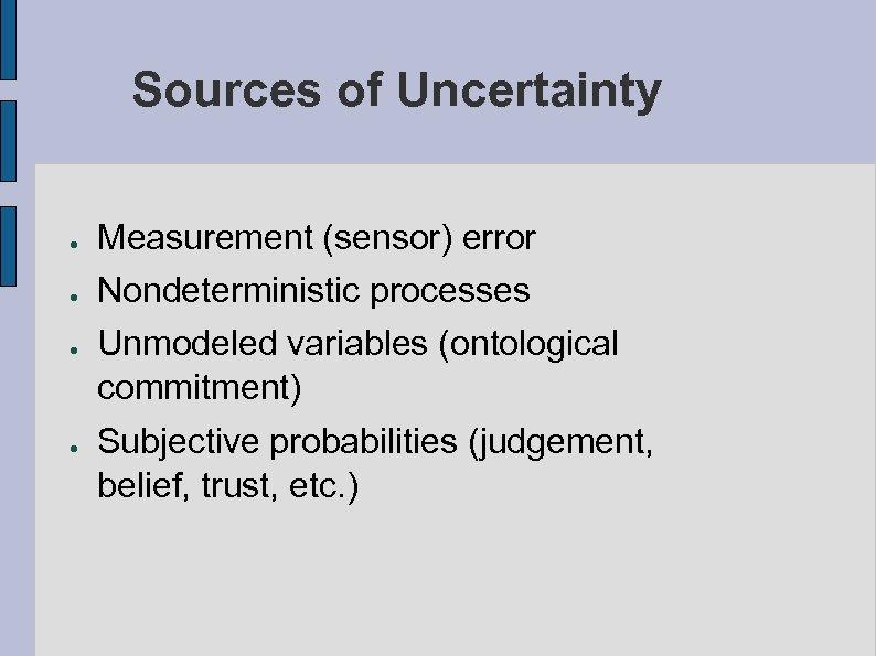 Sources of Uncertainty ● ● Measurement (sensor) error Nondeterministic processes Unmodeled variables (ontological commitment)