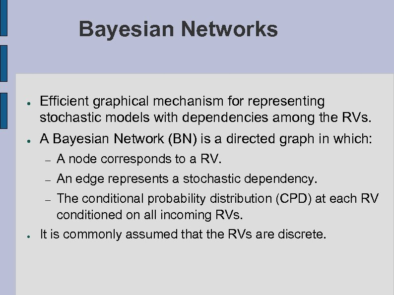 Bayesian Networks ● ● Efficient graphical mechanism for representing stochastic models with dependencies among