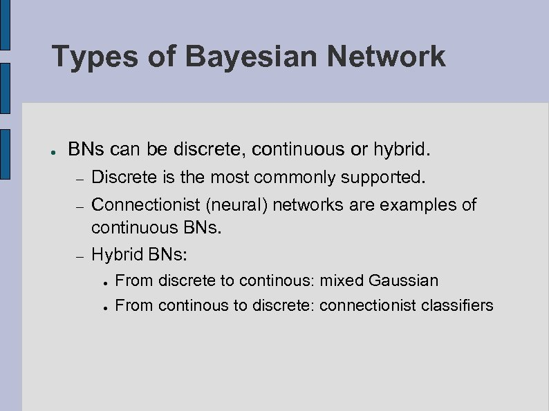 Types of Bayesian Network ● BNs can be discrete, continuous or hybrid. – Discrete