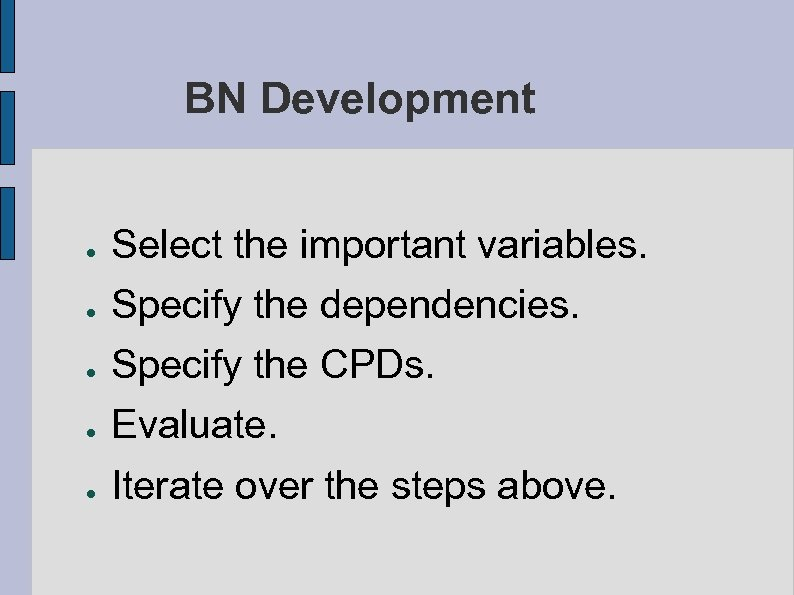 BN Development ● Select the important variables. Specify the dependencies. ● Specify the CPDs.