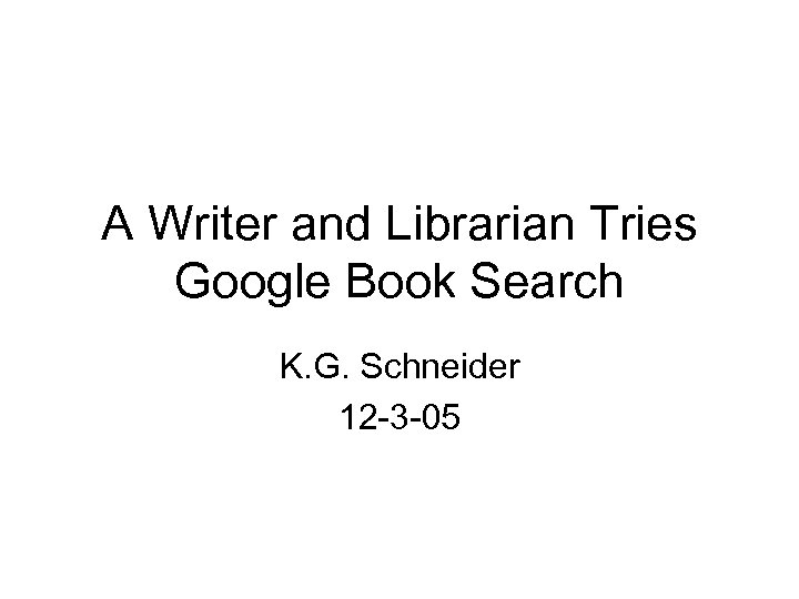 A Writer and Librarian Tries Google Book Search K. G. Schneider 12 -3 -05