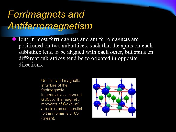 Ferrimagnets and Antiferromagnetism l Ions in most ferrimagnets and antiferromagnets are positioned on two