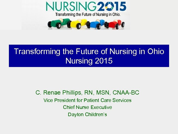 Transforming the Future of Nursing in Ohio Nursing 2015 C. Renae Phillips, RN, MSN,