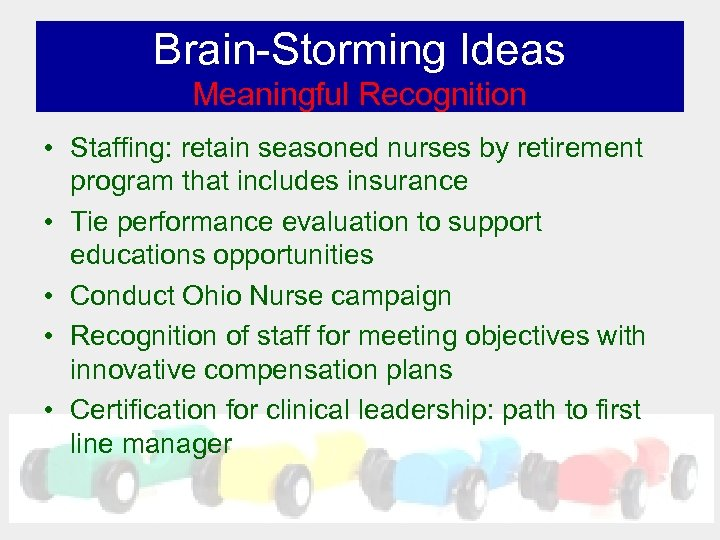Brain-Storming Ideas Meaningful Recognition • Staffing: retain seasoned nurses by retirement program that includes