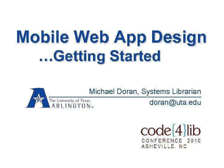 Mobile Web App Design …Getting Started Michael Doran, Systems Librarian doran@uta. edu