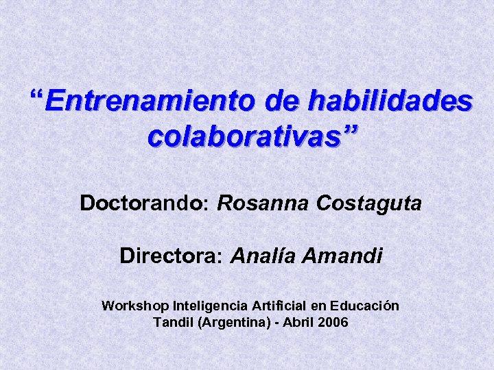 """""""Entrenamiento de habilidades colaborativas"""" Doctorando: Rosanna Costaguta Directora: Analía Amandi Workshop Inteligencia Artificial en"""