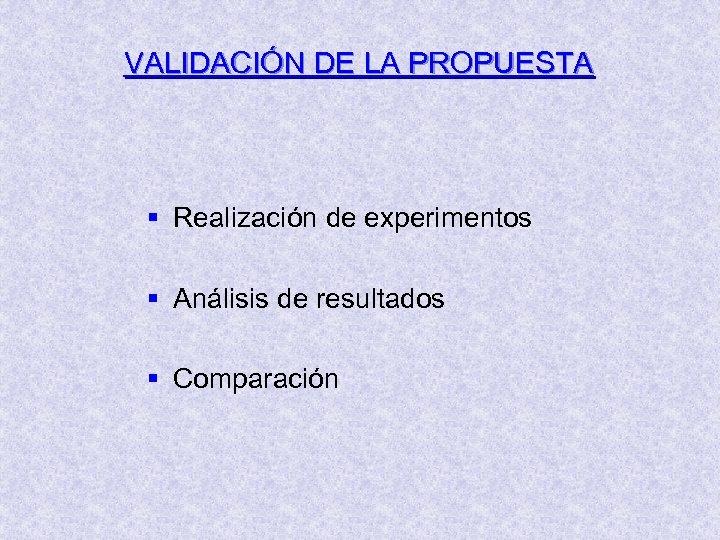 VALIDACIÓN DE LA PROPUESTA § Realización de experimentos § Análisis de resultados § Comparación