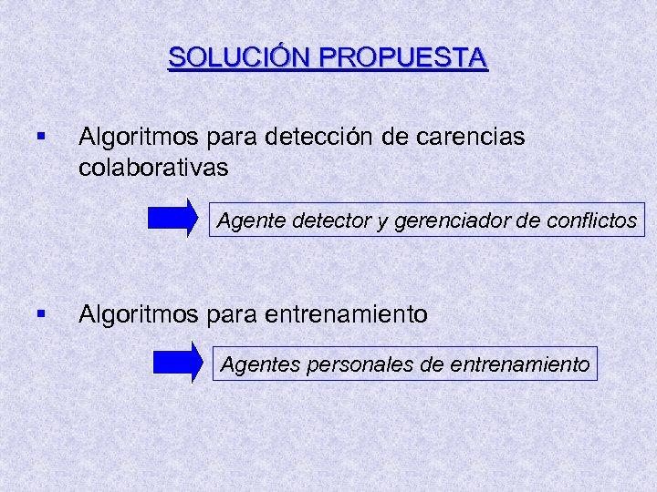 SOLUCIÓN PROPUESTA § Algoritmos para detección de carencias colaborativas Agente detector y gerenciador de