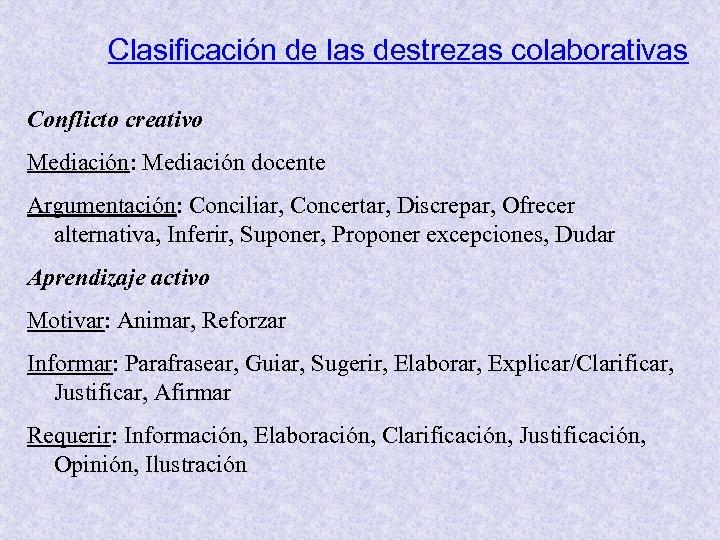 Clasificación de las destrezas colaborativas Conflicto creativo Mediación: Mediación docente Argumentación: Conciliar, Concertar, Discrepar,