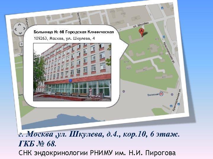 Больница № 68 Городская Клиническая 109263, Москва, ул. Шкулева, 4 г. Москва , ул.