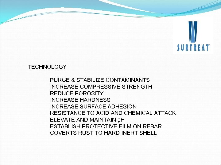 TECHNOLOGY PURGE & STABILIZE CONTAMINANTS INCREASE COMPRESSIVE STRENGTH REDUCE POROSITY INCREASE HARDNESS INCREASE SURFACE