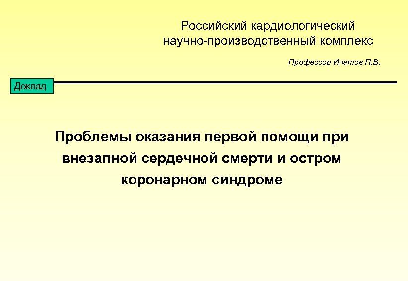 Российский кардиологический научно-производственный комплекс Профессор Ипатов П. В. Доклад Проблемы оказания первой помощи при