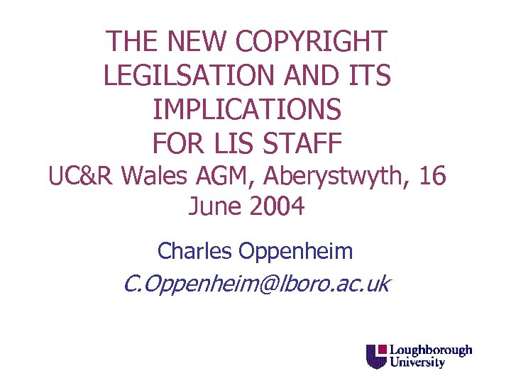 THE NEW COPYRIGHT LEGILSATION AND ITS IMPLICATIONS FOR LIS STAFF UC&R Wales AGM, Aberystwyth,