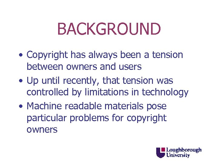BACKGROUND • Copyright has always been a tension between owners and users • Up