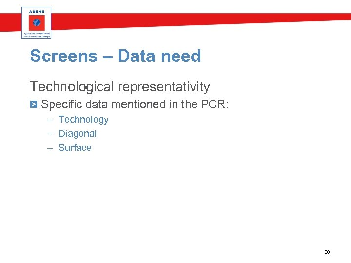 Screens – Data need Technological representativity Specific data mentioned in the PCR: – Technology