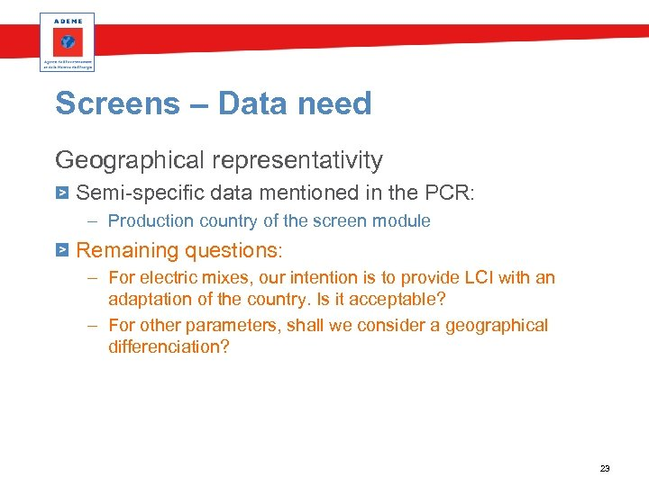 Screens – Data need Geographical representativity Semi-specific data mentioned in the PCR: – Production