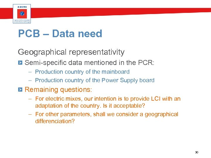 PCB – Data need Geographical representativity Semi-specific data mentioned in the PCR: – Production