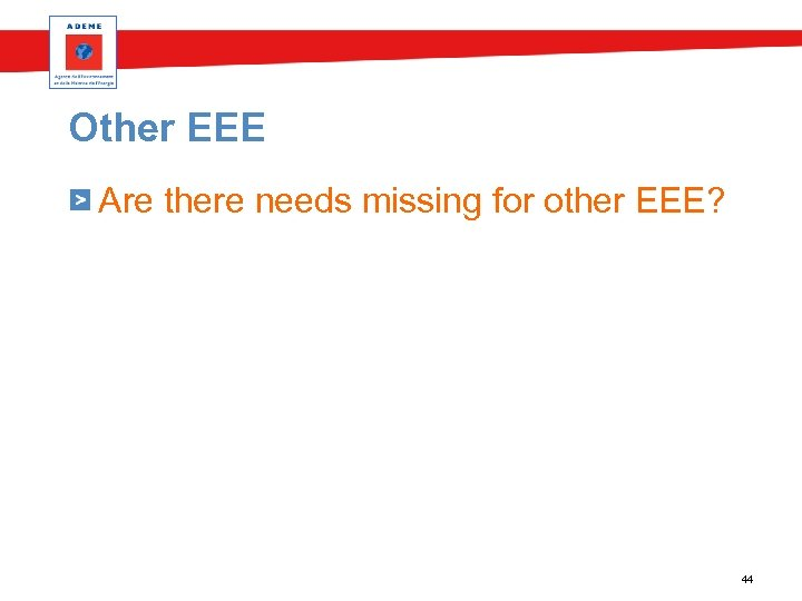 Other EEE Are there needs missing for other EEE? 44