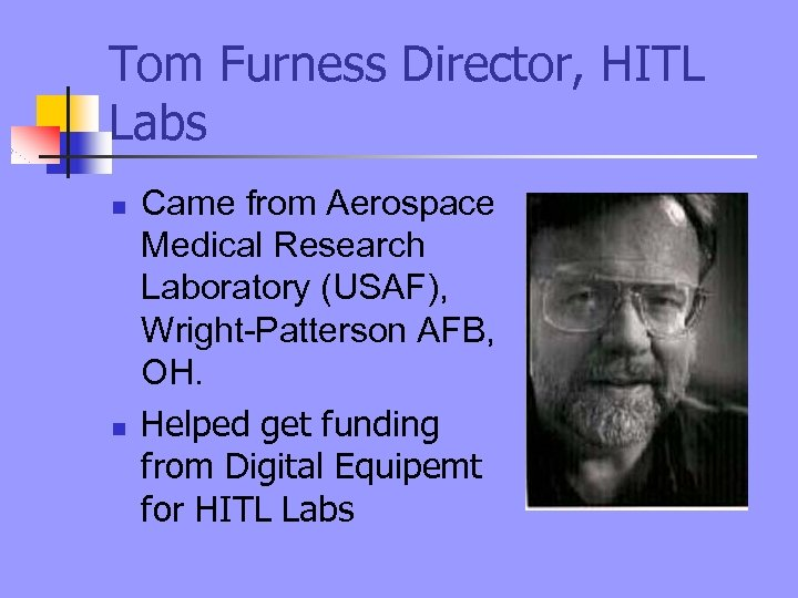 Tom Furness Director, HITL Labs n n Came from Aerospace Medical Research Laboratory (USAF),