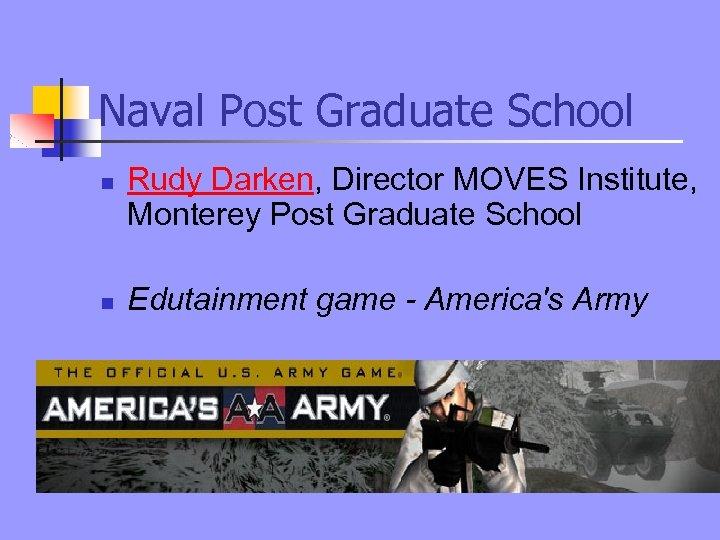 Naval Post Graduate School n n Rudy Darken, Director MOVES Institute, Monterey Post Graduate