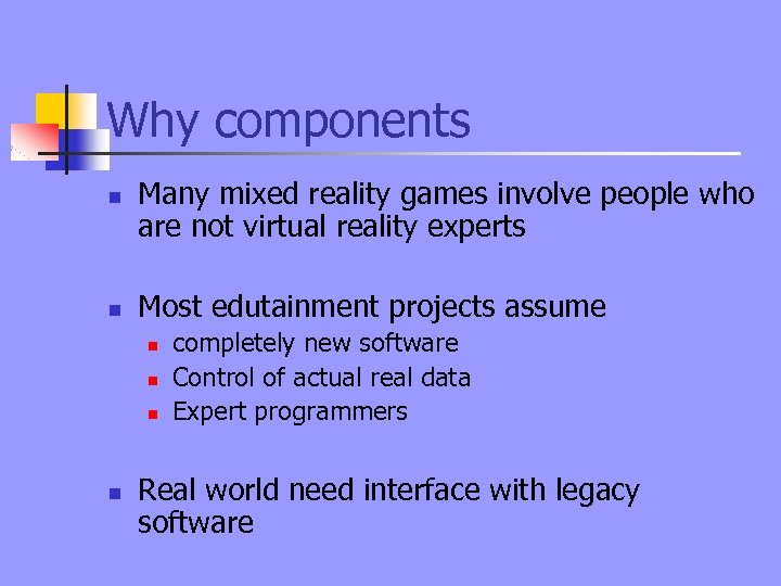 Why components n n Many mixed reality games involve people who are not virtual