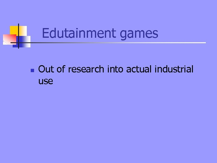 Edutainment games n Out of research into actual industrial use