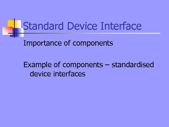 Standard Device Interface Importance of components Example of components – standardised device interfaces