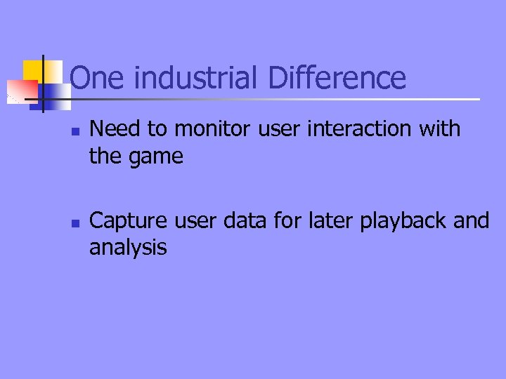 One industrial Difference n n Need to monitor user interaction with the game Capture
