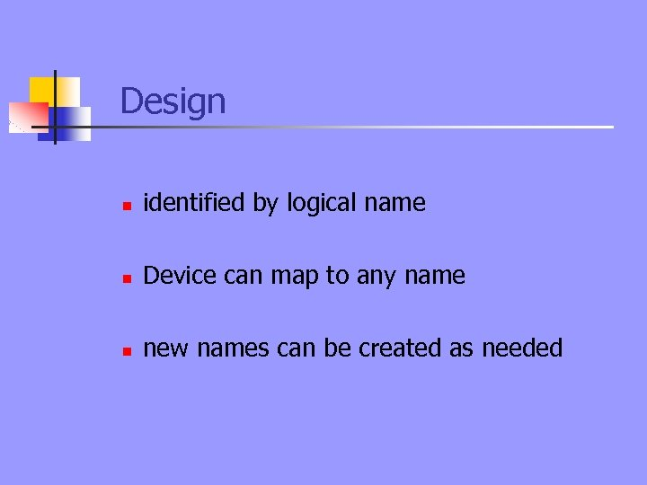 Design n identified by logical name n Device can map to any name n