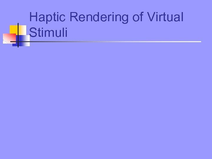 Haptic Rendering of Virtual Stimuli