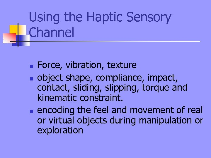 Using the Haptic Sensory Channel n n n Force, vibration, texture object shape, compliance,