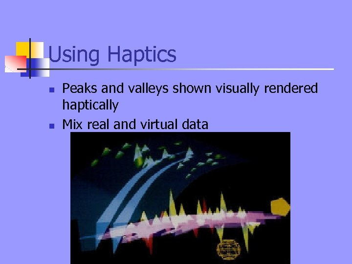 Using Haptics n n Peaks and valleys shown visually rendered haptically Mix real and