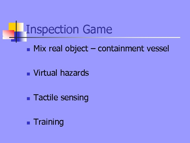 Inspection Game n Mix real object – containment vessel n Virtual hazards n Tactile