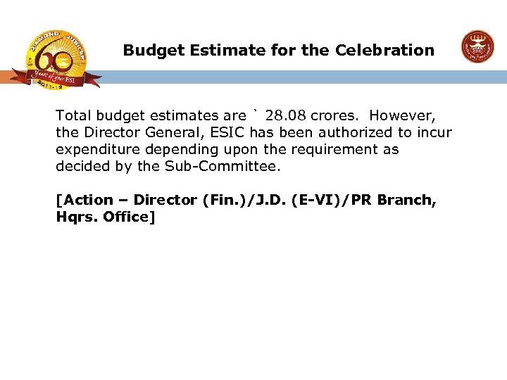 Budget Estimate for the Celebration Total budget estimates are ` 28. 08 crores. However,