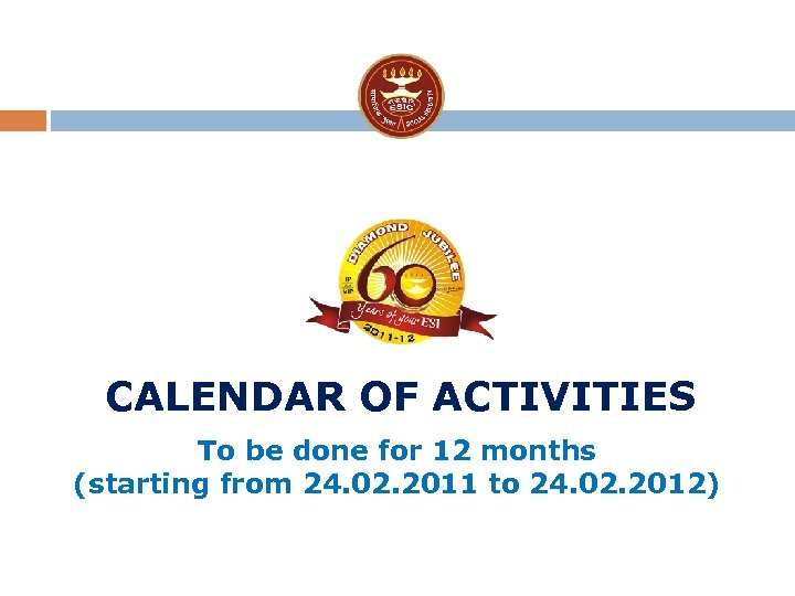 CALENDAR OF ACTIVITIES To be done for 12 months (starting from 24. 02. 2011