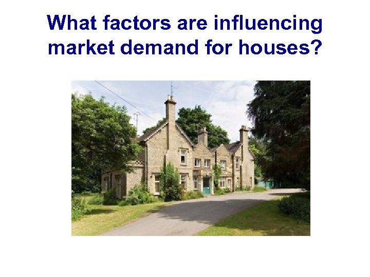 What factors are influencing market demand for houses?