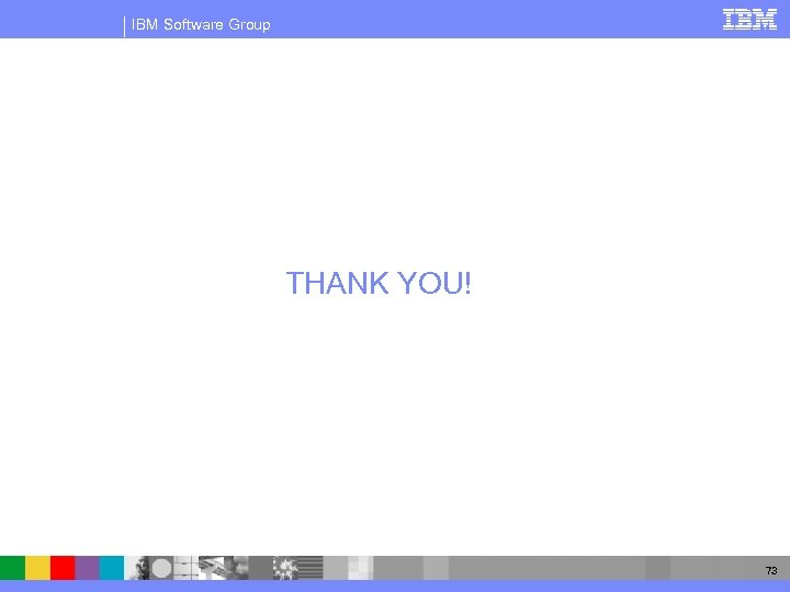 IBM Software Group THANK YOU! 73