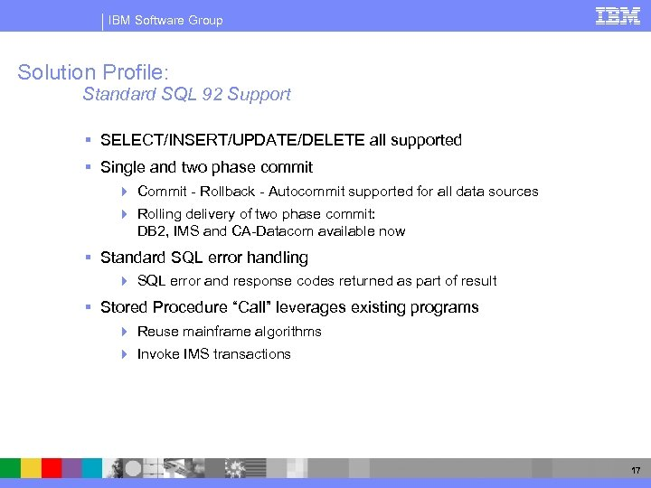 IBM Software Group Solution Profile: Standard SQL 92 Support § SELECT/INSERT/UPDATE/DELETE all supported §
